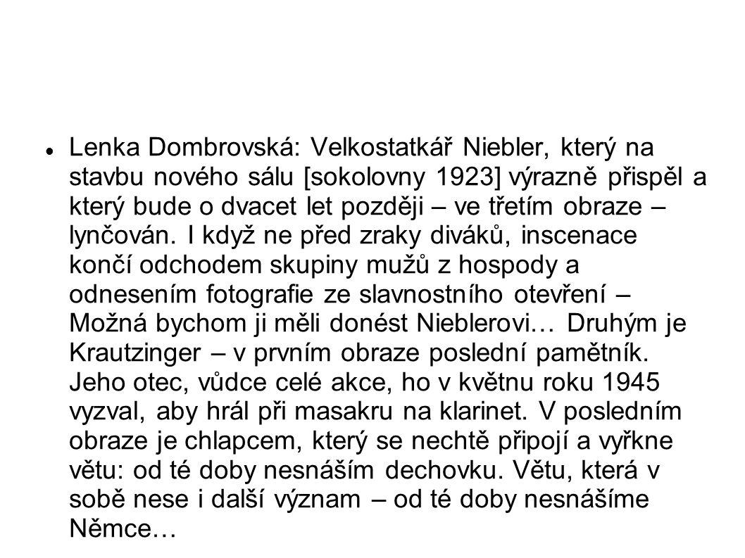 Lenka Dombrovská: Velkostatkář Niebler, který na stavbu nového sálu [sokolovny 1923] výrazně přispěl a který bude o dvacet let později – ve třetím obraze – lynčován.